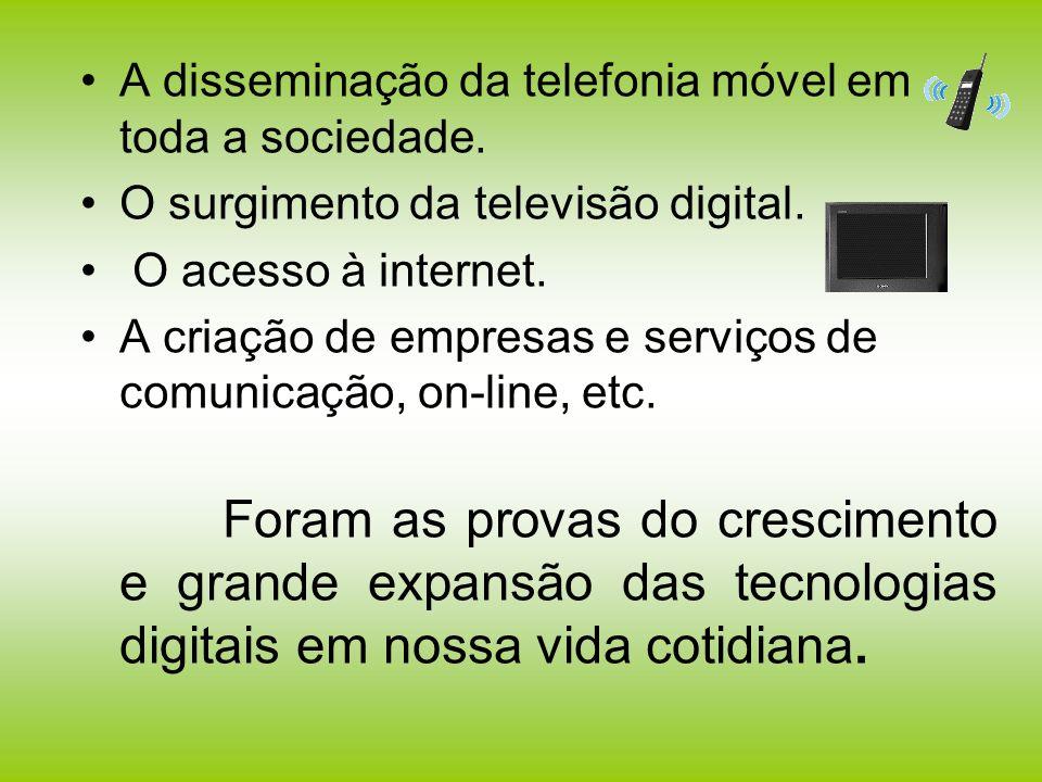 A disseminação da telefonia móvel em toda a sociedade. O surgimento da televisão digital. O acesso à internet. A criação de empresas e serviços de com