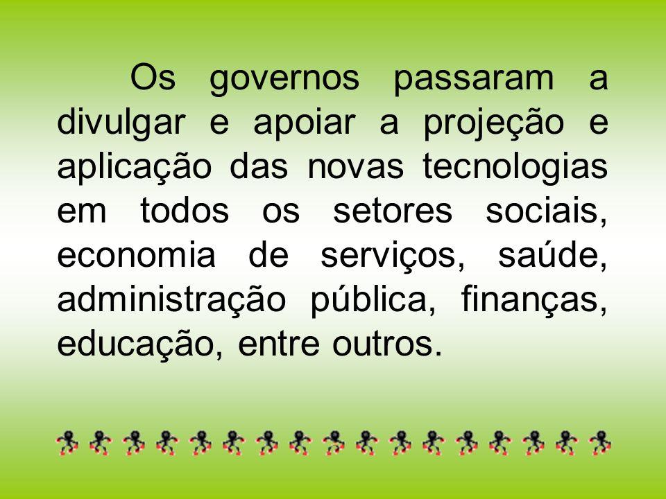 Os governos passaram a divulgar e apoiar a projeção e aplicação das novas tecnologias em todos os setores sociais, economia de serviços, saúde, admini