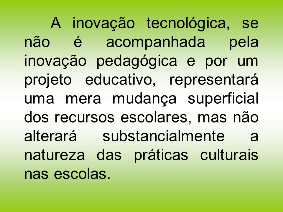 A inovação tecnológica, se não é acompanhada pela inovação pedagógica e por um projeto educativo, representará uma mera mudança superficial dos recurs