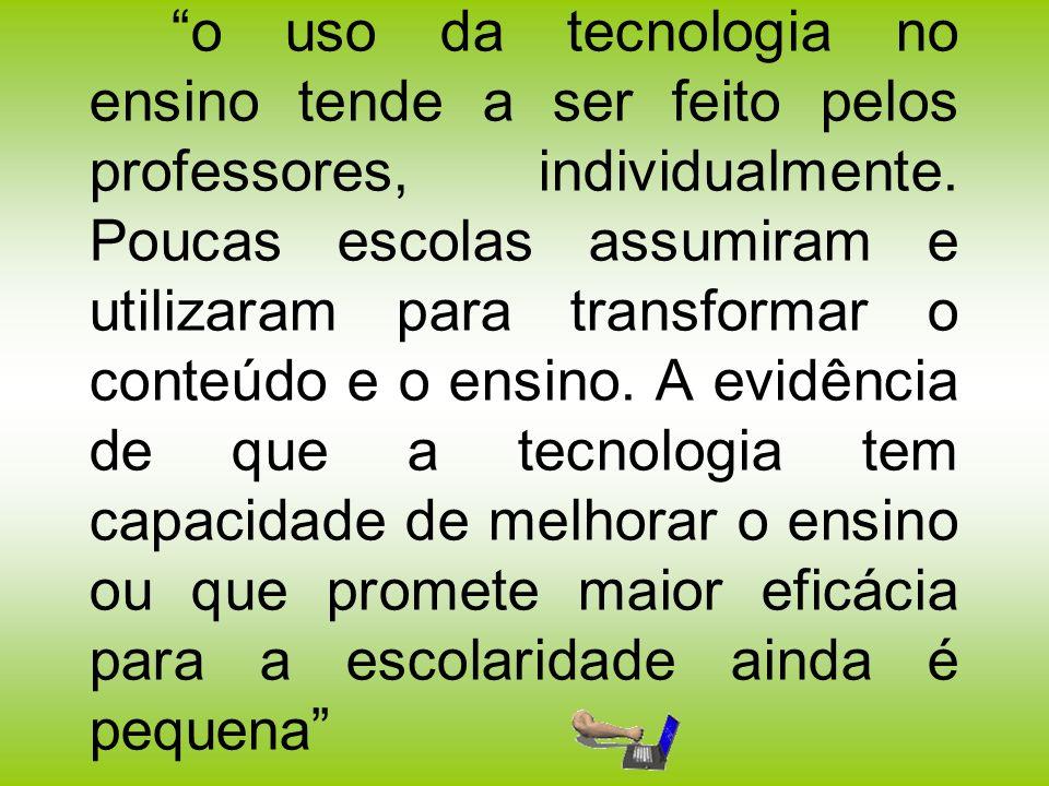 o uso da tecnologia no ensino tende a ser feito pelos professores, individualmente. Poucas escolas assumiram e utilizaram para transformar o conteúdo