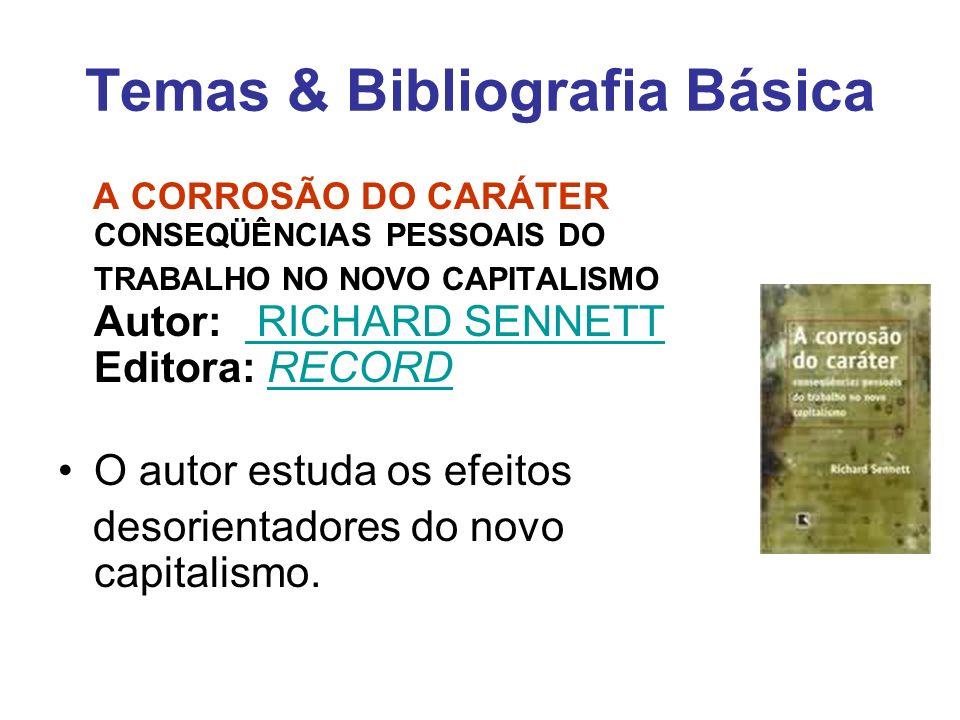 Temas & Bibliografia Básica A CORROSÃO DO CARÁTER CONSEQÜÊNCIAS PESSOAIS DO TRABALHO NO NOVO CAPITALISMO Autor: RICHARD SENNETT Editora: RECORD RICHAR
