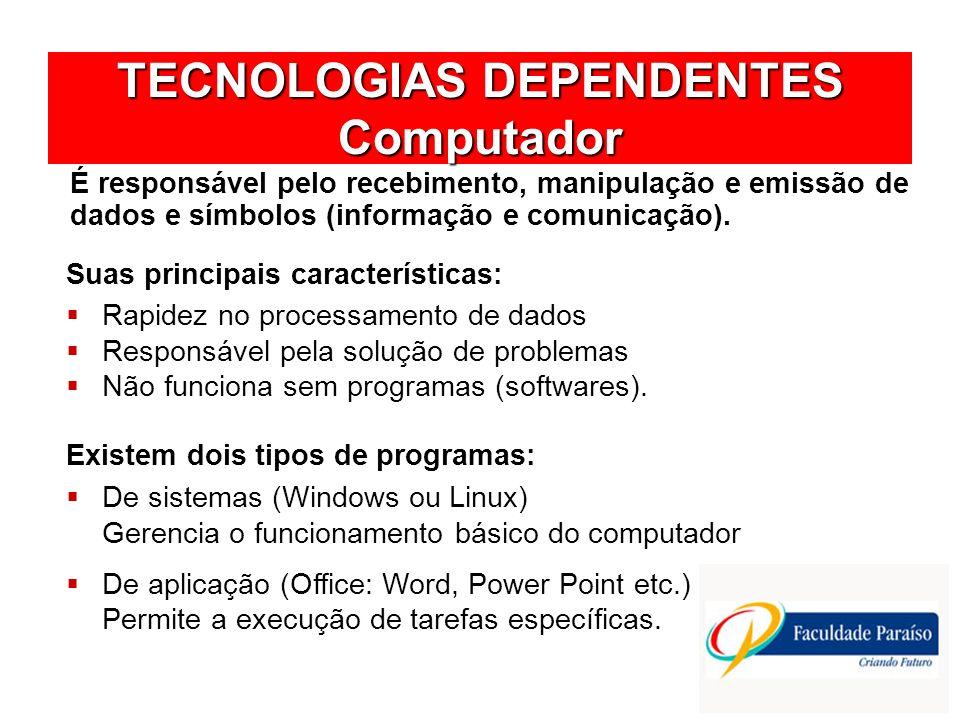 TECNOLOGIAS DEPENDENTES Computador É responsável pelo recebimento, manipulação e emissão de dados e símbolos (informação e comunicação). Rapidez no pr