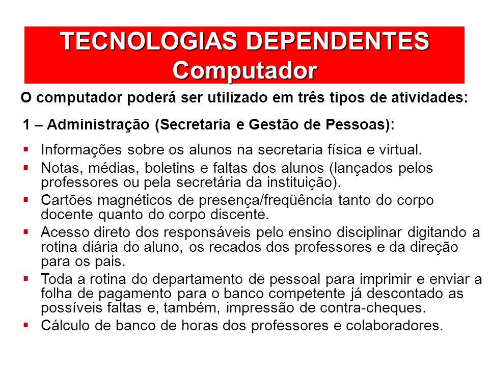 TECNOLOGIAS DEPENDENTES Computador O computador poderá ser utilizado em três tipos de atividades: Informações sobre os alunos na secretaria física e v