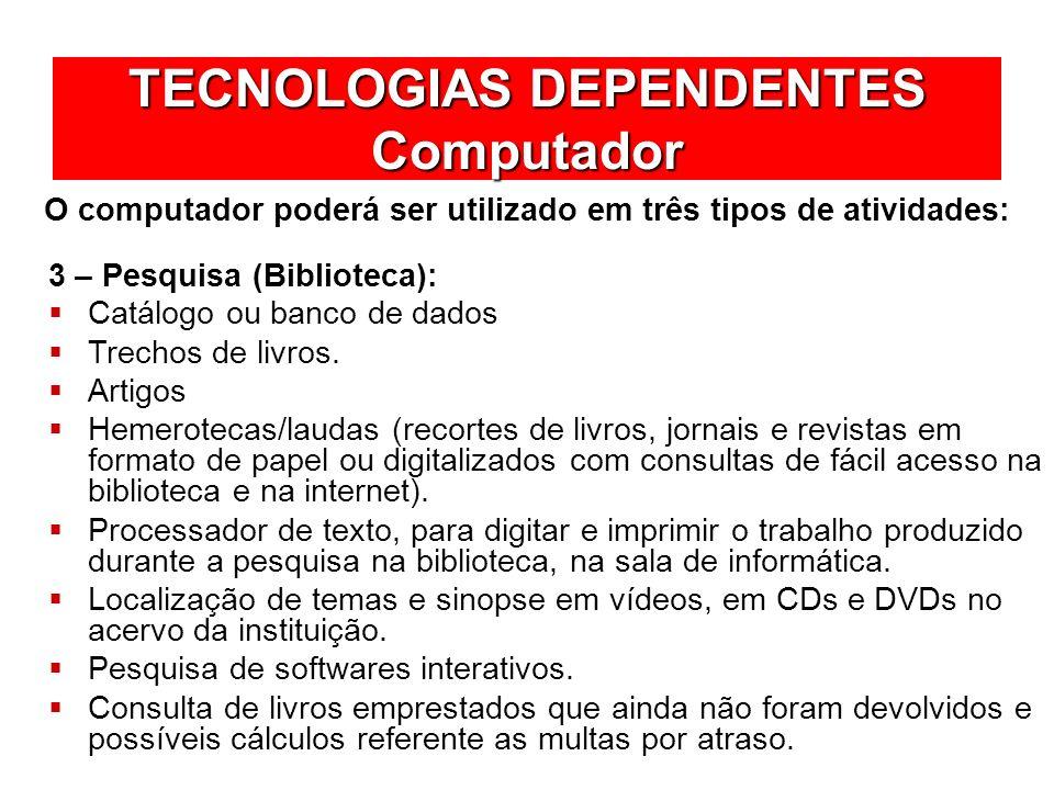 TECNOLOGIAS DEPENDENTES Computador O computador poderá ser utilizado em três tipos de atividades: Catálogo ou banco de dados Trechos de livros. Artigo