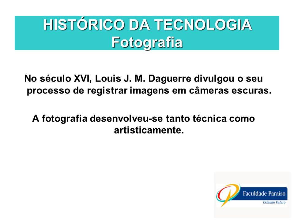 HISTÓRICO DA TECNOLOGIA Fotografia No século XVI, Louis J. M. Daguerre divulgou o seu processo de registrar imagens em câmeras escuras. A fotografia d
