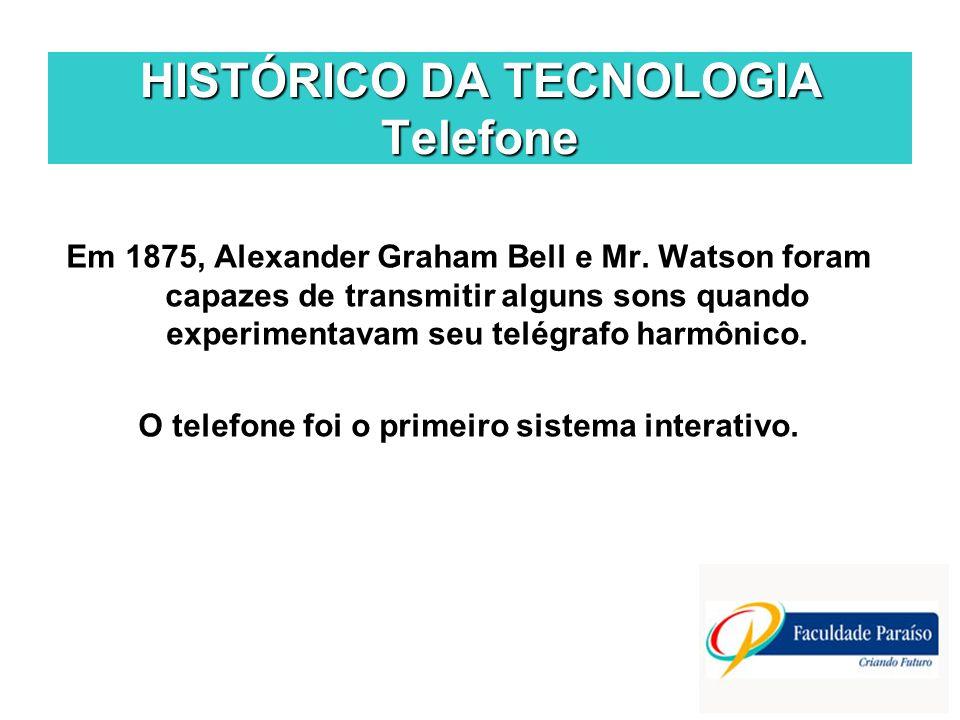 HISTÓRICO DA TECNOLOGIA Telefone Em 1875, Alexander Graham Bell e Mr. Watson foram capazes de transmitir alguns sons quando experimentavam seu telégra