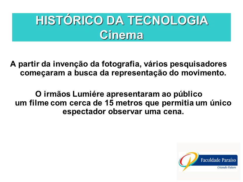 HISTÓRICO DA TECNOLOGIA Cinema A partir da invenção da fotografia, vários pesquisadores começaram a busca da representação do movimento. O irmãos Lumi