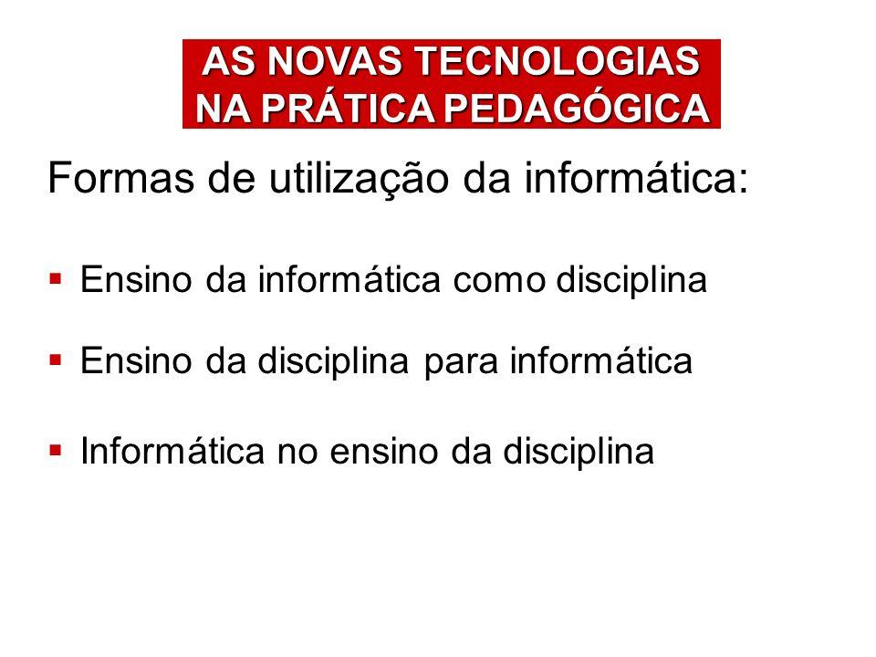 Formas de utilização da informática: Ensino da informática como disciplina Ensino da disciplina para informática Informática no ensino da disciplina A