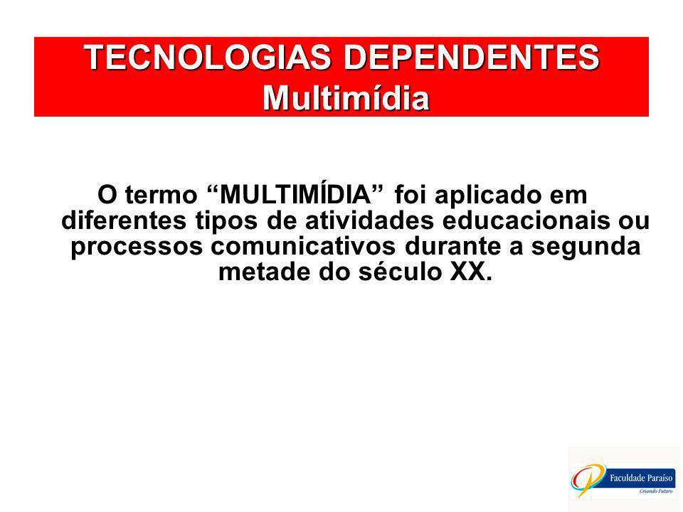 TECNOLOGIAS DEPENDENTES Multimídia O termo MULTIMÍDIA foi aplicado em diferentes tipos de atividades educacionais ou processos comunicativos durante a segunda metade do século XX.