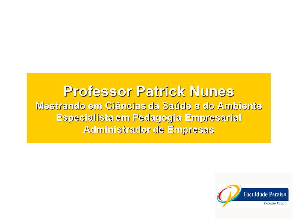 Professor Patrick Nunes Mestrando em Ciências da Saúde e do Ambiente Especialista em Pedagogia Empresarial Administrador de Empresas