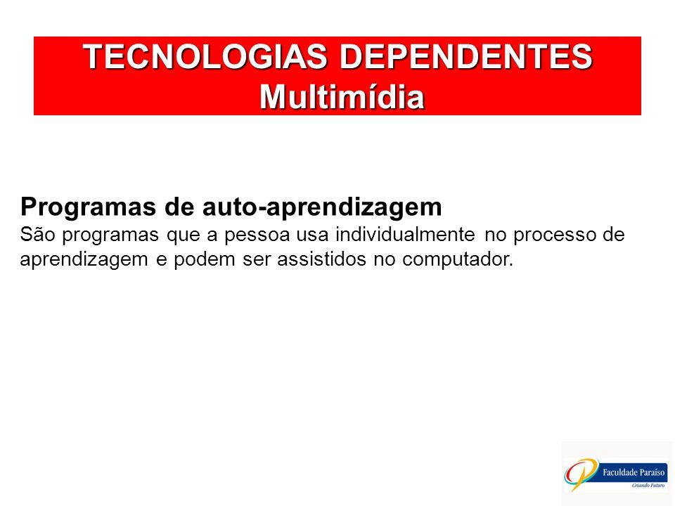 TECNOLOGIAS DEPENDENTES Multimídia Programas de auto-aprendizagem São programas que a pessoa usa individualmente no processo de aprendizagem e podem s