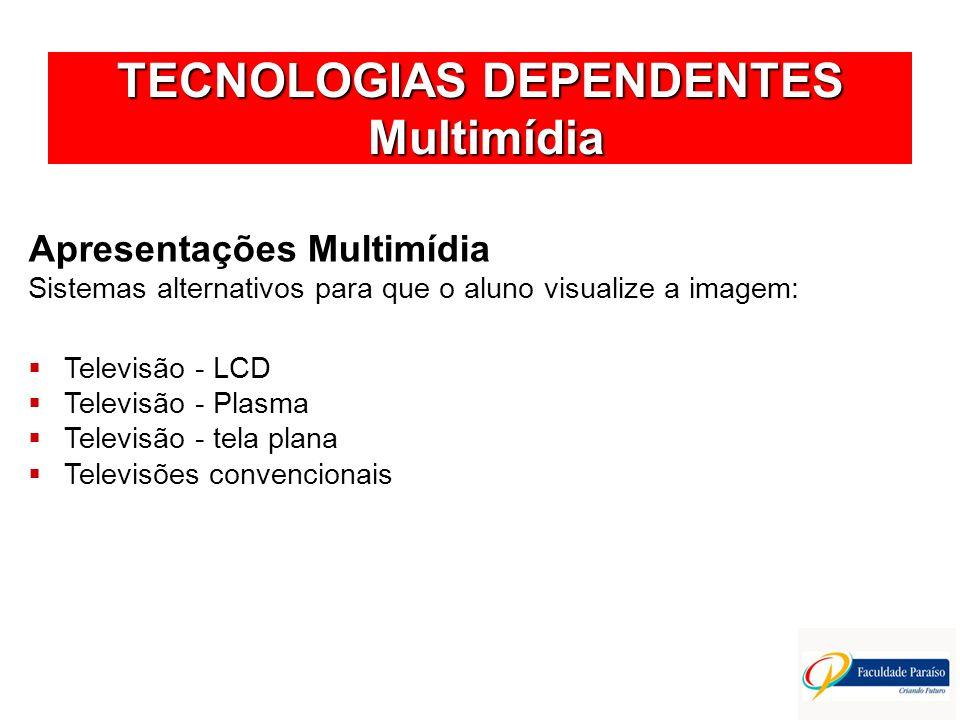 TECNOLOGIAS DEPENDENTES Multimídia Apresentações Multimídia Sistemas alternativos para que o aluno visualize a imagem: Televisão - LCD Televisão - Pla