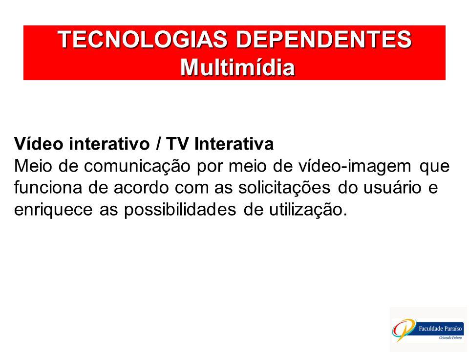 TECNOLOGIAS DEPENDENTES Multimídia Vídeo interativo / TV Interativa Meio de comunicação por meio de vídeo-imagem que funciona de acordo com as solicit