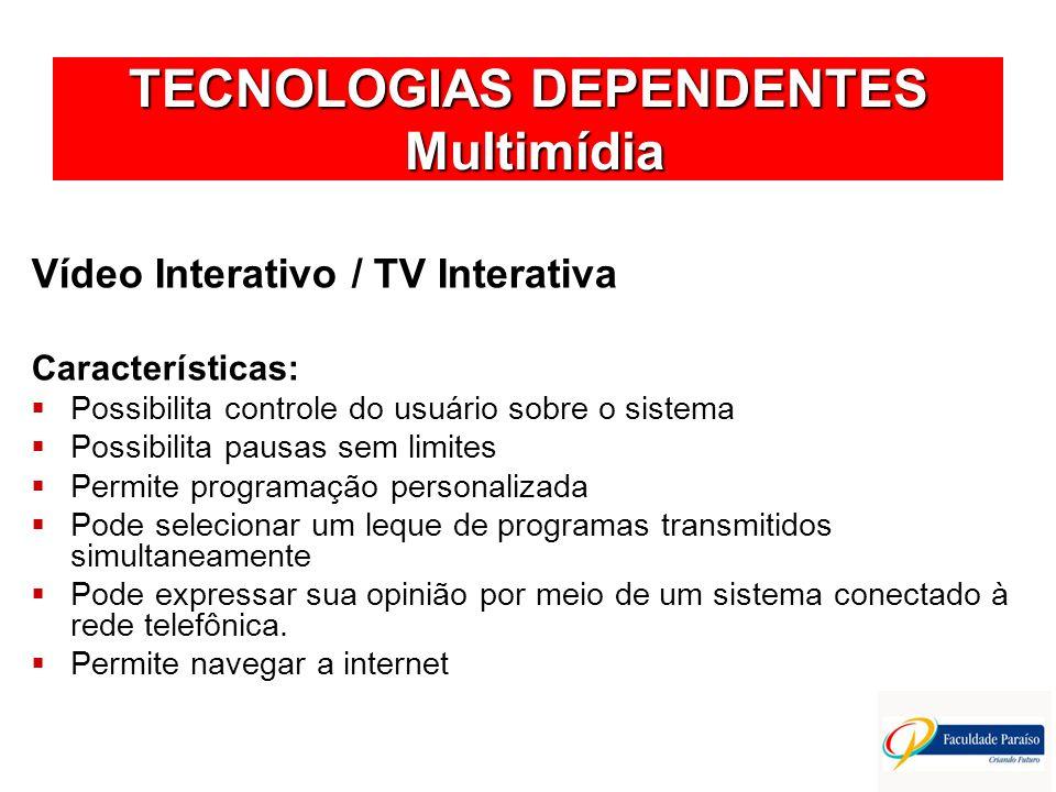 TECNOLOGIAS DEPENDENTES Multimídia Vídeo Interativo / TV Interativa Características: Possibilita controle do usuário sobre o sistema Possibilita pausa