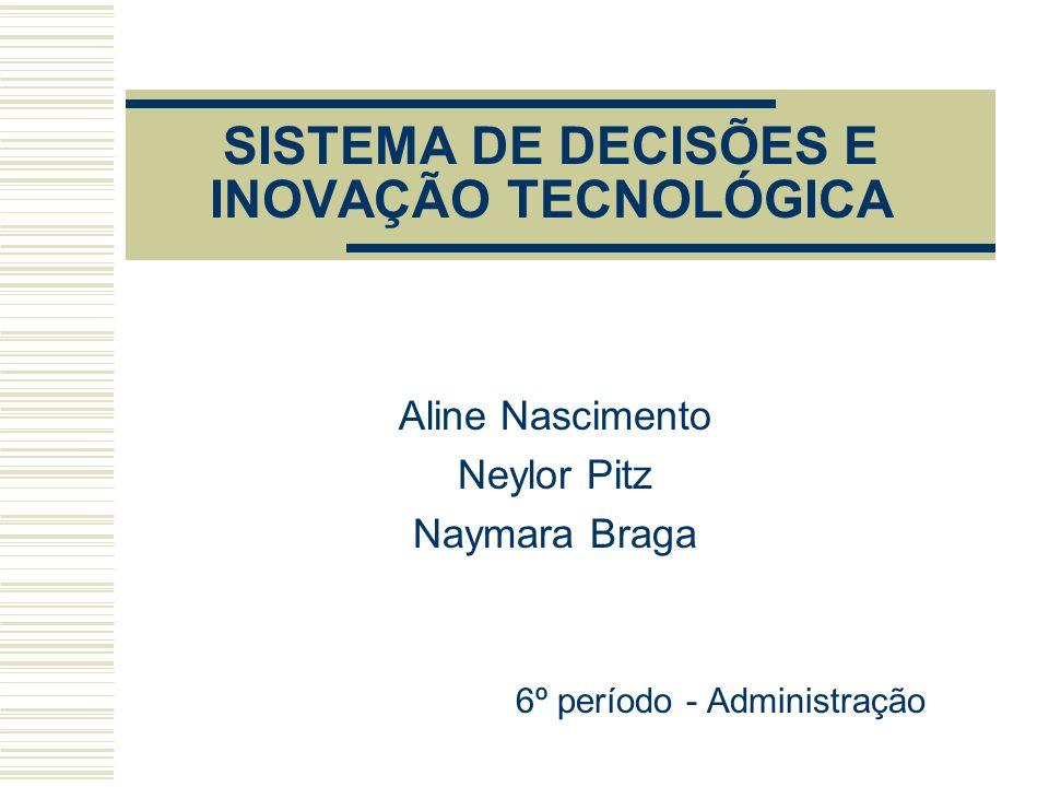 SISTEMA DE DECISÕES E INOVAÇÃO TECNOLÓGICA Aline Nascimento Neylor Pitz Naymara Braga 6º período - Administração