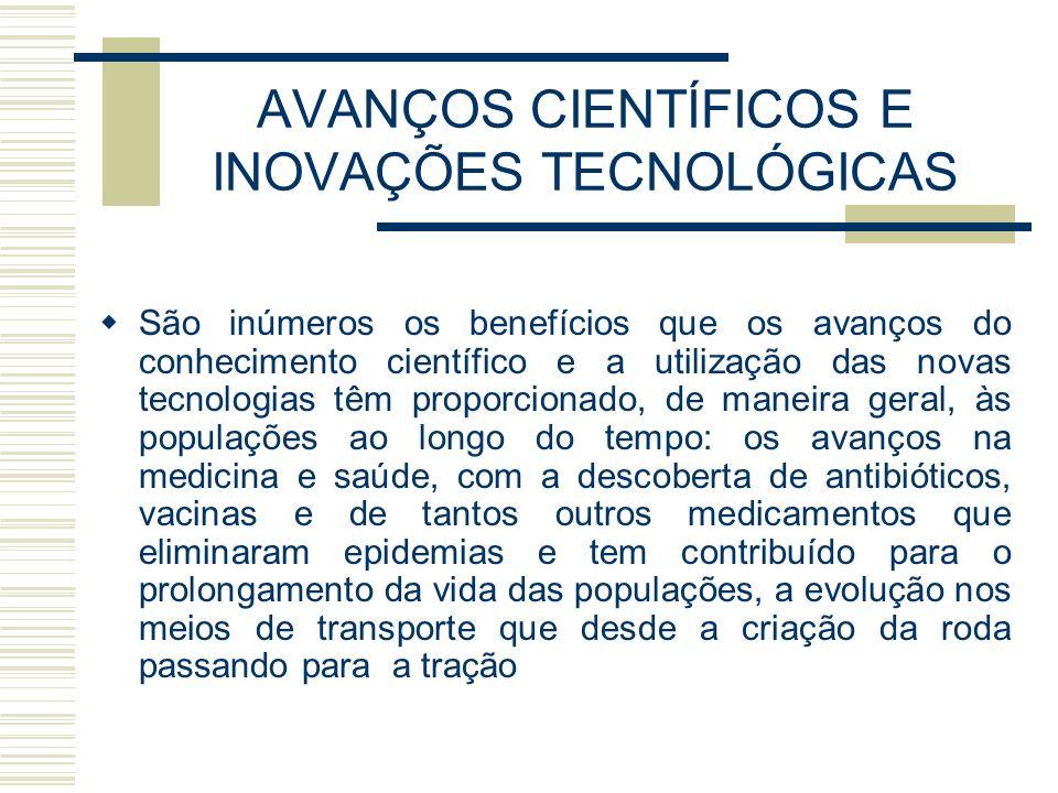 AVANÇOS CIENTÍFICOS E INOVAÇÕES TECNOLÓGICAS São inúmeros os benefícios que os avanços do conhecimento científico e a utilização das novas tecnologias