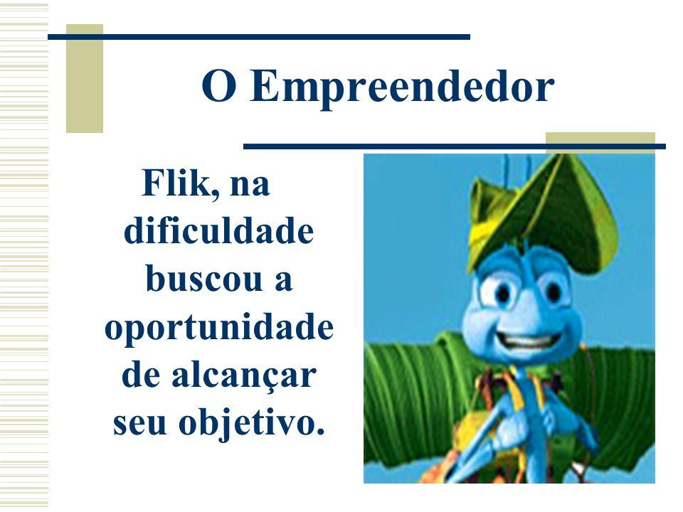 O Empreendedor Flik, na dificuldade buscou a oportunidade de alcançar seu objetivo.