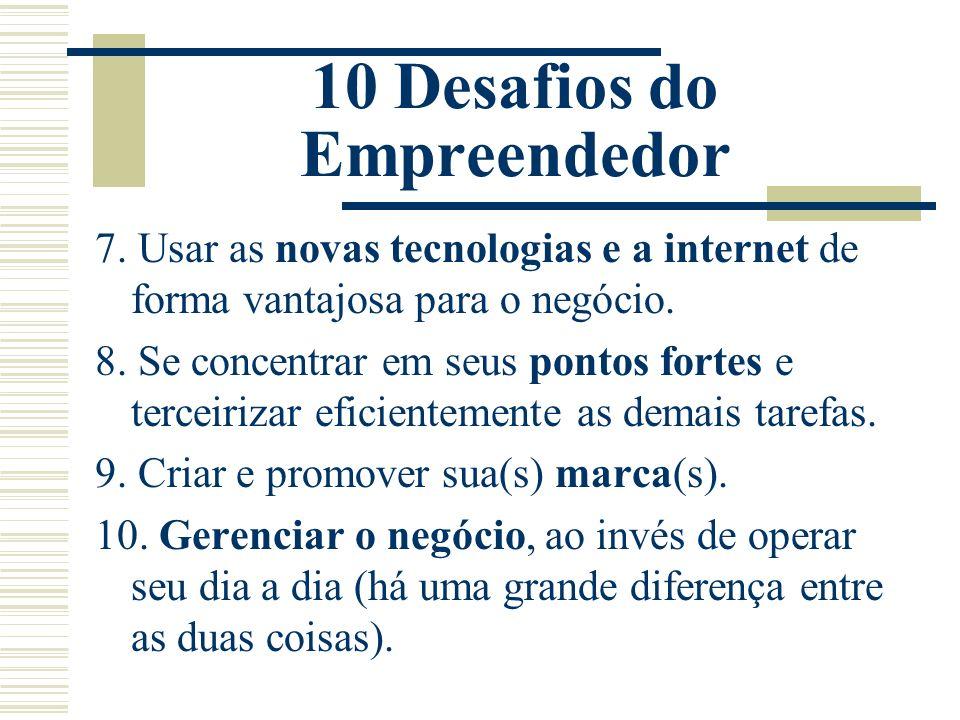 10 Desafios do Empreendedor 7. Usar as novas tecnologias e a internet de forma vantajosa para o negócio. 8. Se concentrar em seus pontos fortes e terc