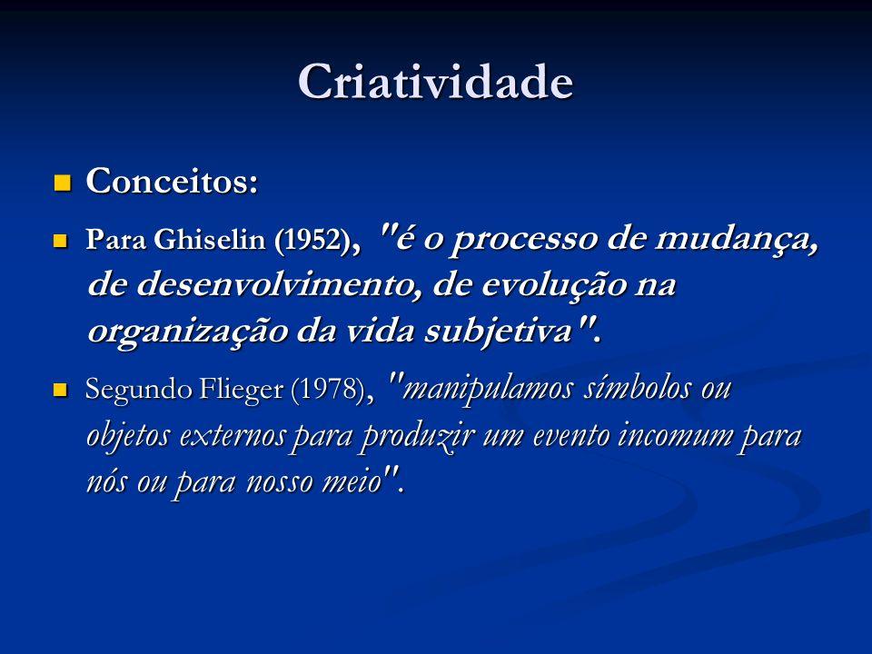 Criatividade Conceitos: Conceitos: Para Ghiselin (1952), é o processo de mudança, de desenvolvimento, de evolução na organização da vida subjetiva .