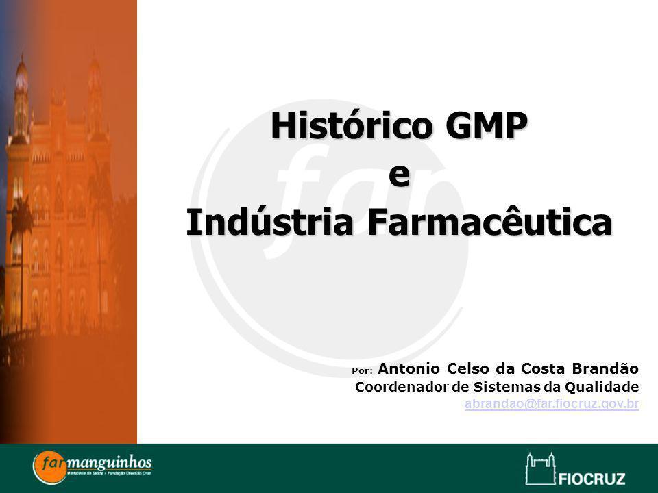 Histórico GMP e Indústria Farmacêutica Por: Antonio Celso da Costa Brandão Coordenador de Sistemas da Qualidade abrandao@far.fiocruz.gov.br