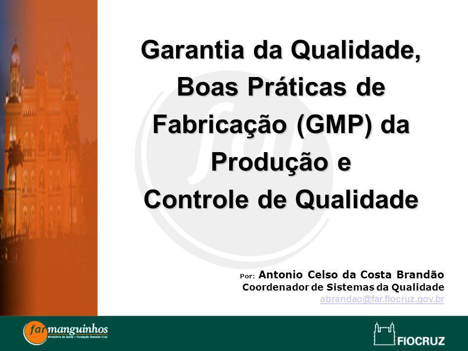 Garantia da Qualidade, Boas Práticas de Fabricação (GMP) da Produção e Controle de Qualidade Por: Antonio Celso da Costa Brandão Coordenador de Sistem
