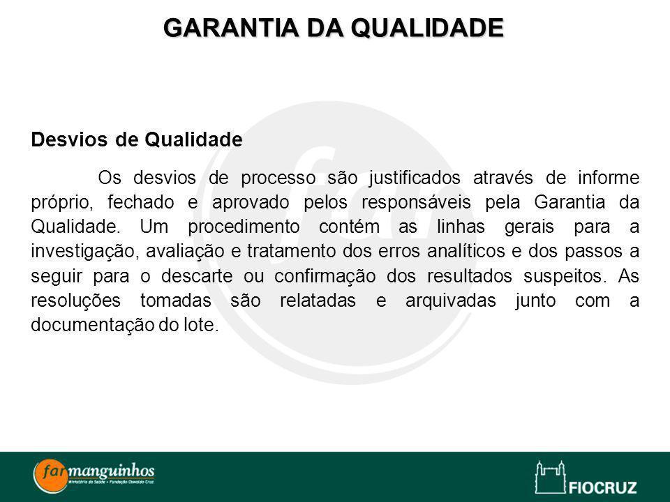 Desvios de Qualidade Os desvios de processo são justificados através de informe próprio, fechado e aprovado pelos responsáveis pela Garantia da Qualid