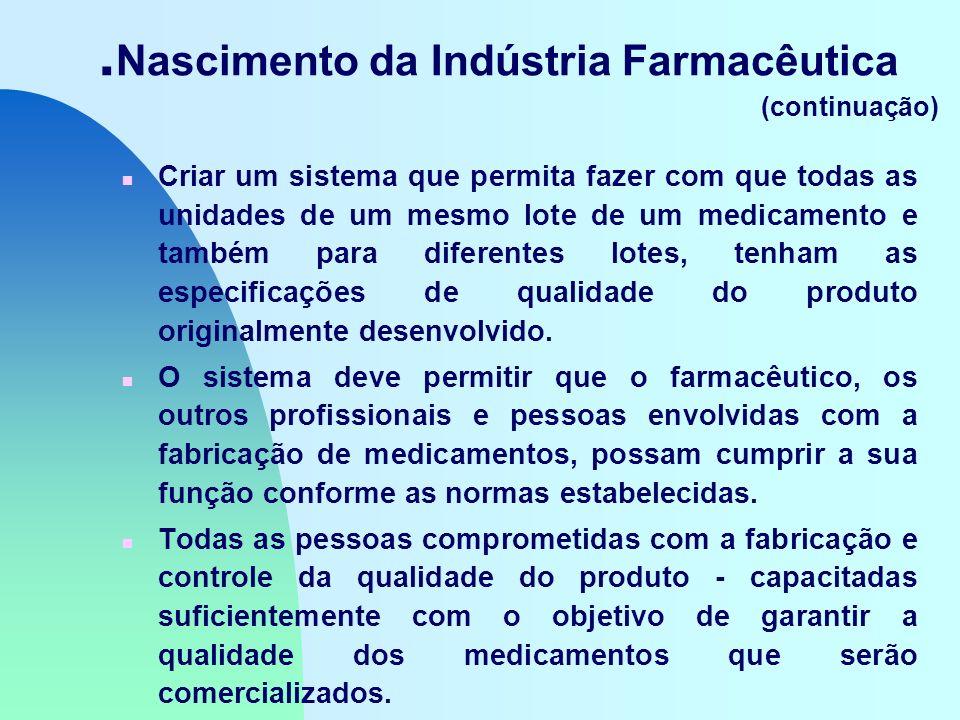 Nascimento da Indústria Farmacêutica (continuação) n Criar um sistema que permita fazer com que todas as unidades de um mesmo lote de um medicamento e também para diferentes lotes, tenham as especificações de qualidade do produto originalmente desenvolvido.
