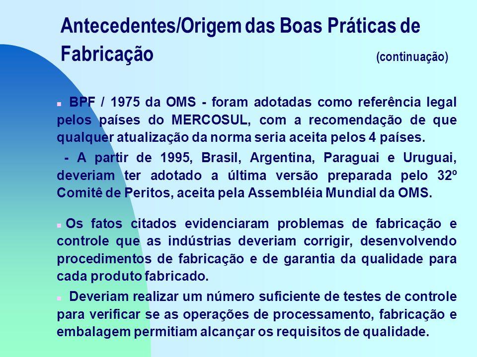 Antecedentes/Origem das Boas Práticas de Fabricação (continuação) n BPF / 1975 da OMS - foram adotadas como referência legal pelos países do MERCOSUL, com a recomendação de que qualquer atualização da norma seria aceita pelos 4 países.