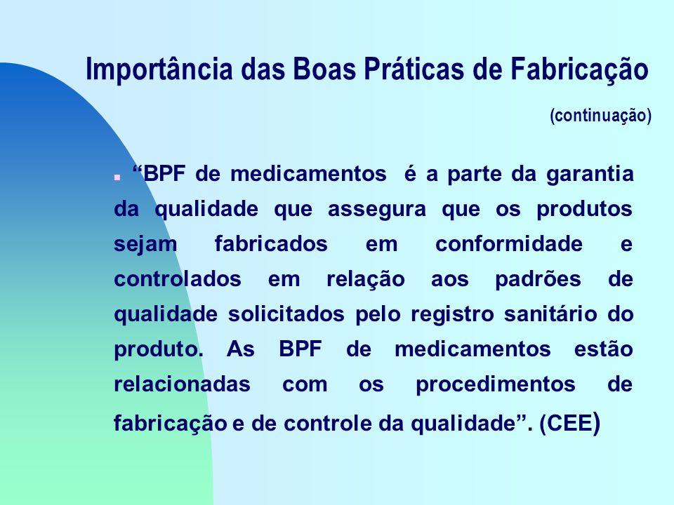 Importância das Boas Práticas de Fabricação (continuação) n BPF de medicamentos é a parte da garantia da qualidade que assegura que os produtos sejam fabricados em conformidade e controlados em relação aos padrões de qualidade solicitados pelo registro sanitário do produto.
