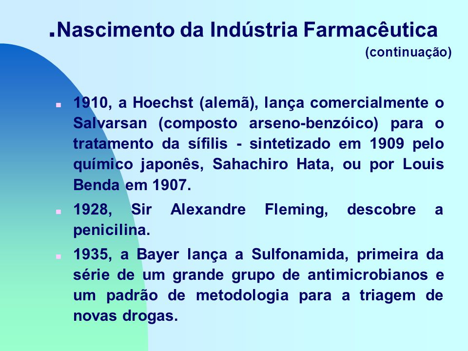 Nascimento da Indústria Farmacêutica (continuação) n 1910, a Hoechst (alemã), lança comercialmente o Salvarsan (composto arseno-benzóico) para o tratamento da sífilis - sintetizado em 1909 pelo químico japonês, Sahachiro Hata, ou por Louis Benda em 1907.
