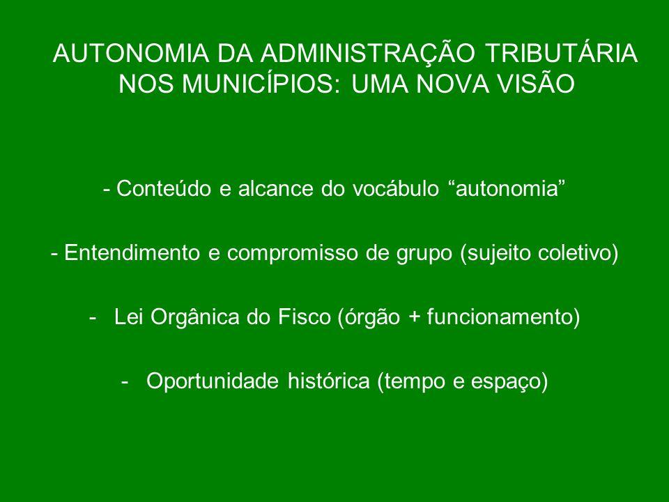 AUTONOMIA DA ADMINISTRAÇÃO TRIBUTÁRIA NOS MUNICÍPIOS: UMA NOVA VISÃO - Conteúdo e alcance do vocábulo autonomia - Entendimento e compromisso de grupo (sujeito coletivo) -Lei Orgânica do Fisco (órgão + funcionamento) -Oportunidade histórica (tempo e espaço)