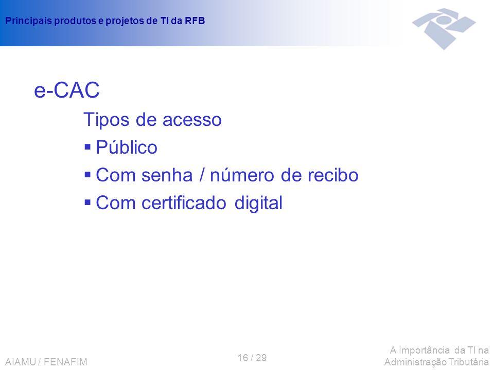 AIAMU / FENAFIM 16 / 29 A Importância da TI na Administração Tributária Principais produtos e projetos de TI da RFB e-CAC Tipos de acesso Público Com