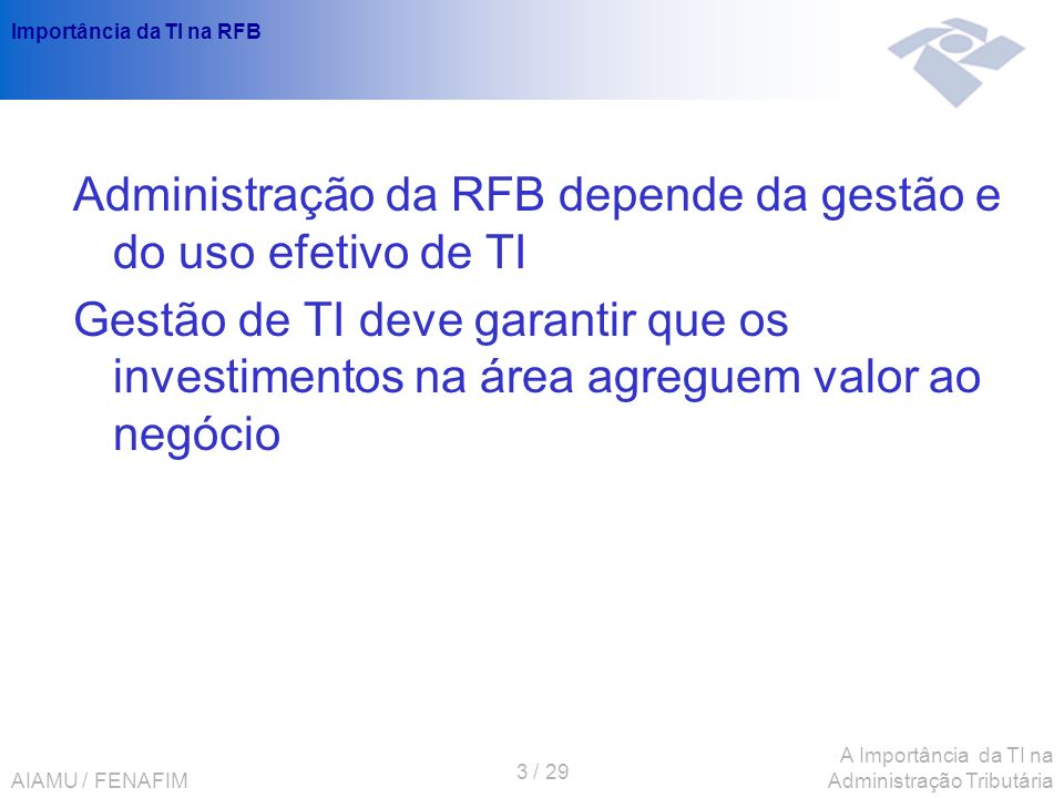 AIAMU / FENAFIM 3 / 29 A Importância da TI na Administração Tributária Importância da TI na RFB Administração da RFB depende da gestão e do uso efetiv