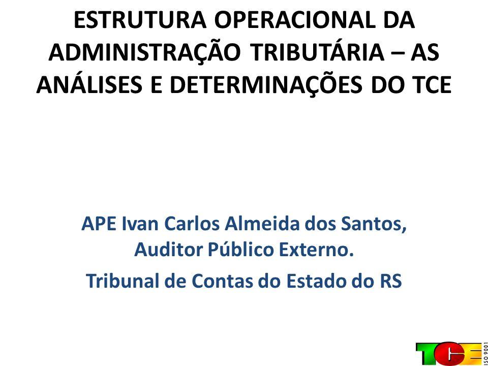 ESTRUTURA OPERACIONAL DA ADMINISTRAÇÃO TRIBUTÁRIA – AS ANÁLISES E DETERMINAÇÕES DO TCE APE Ivan Carlos Almeida dos Santos, Auditor Público Externo. Tr
