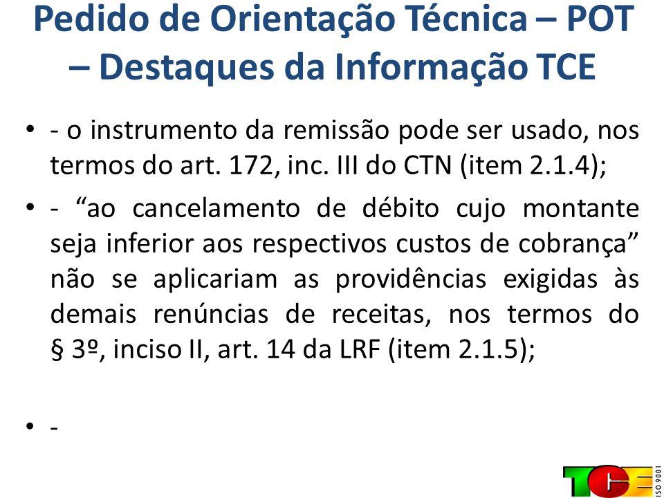 Pedido de Orientação Técnica – POT – Destaques da Informação TCE - o instrumento da remissão pode ser usado, nos termos do art. 172, inc. III do CTN (