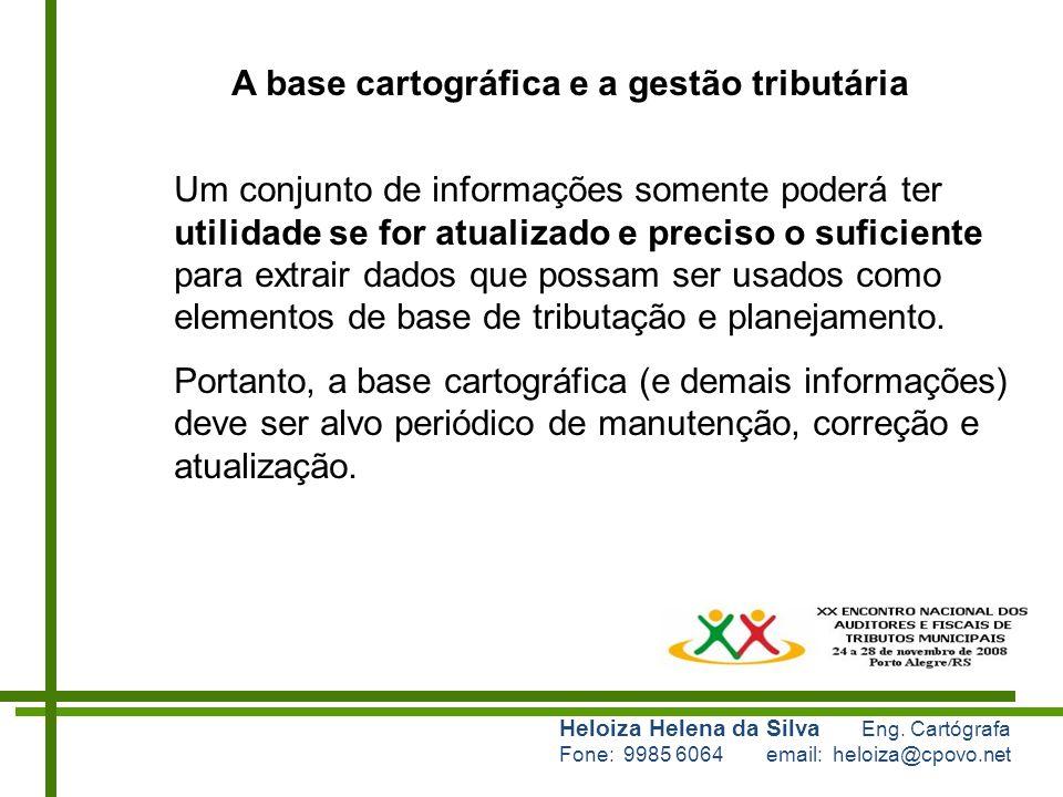 Heloiza Helena da Silva Eng. Cartógrafa Fone: 9985 6064 email: heloiza@cpovo.net A base cartográfica e a gestão tributária Um conjunto de informações