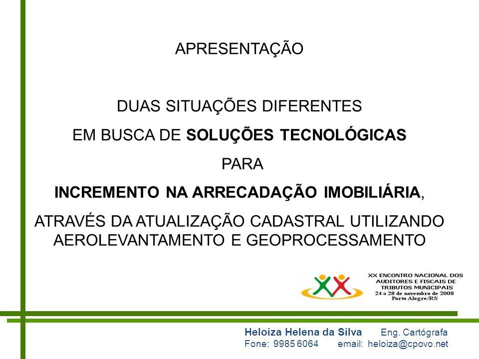 Heloiza Helena da Silva Eng. Cartógrafa Fone: 9985 6064 email: heloiza@cpovo.net APRESENTAÇÃO DUAS SITUAÇÕES DIFERENTES EM BUSCA DE SOLUÇÕES TECNOLÓGI