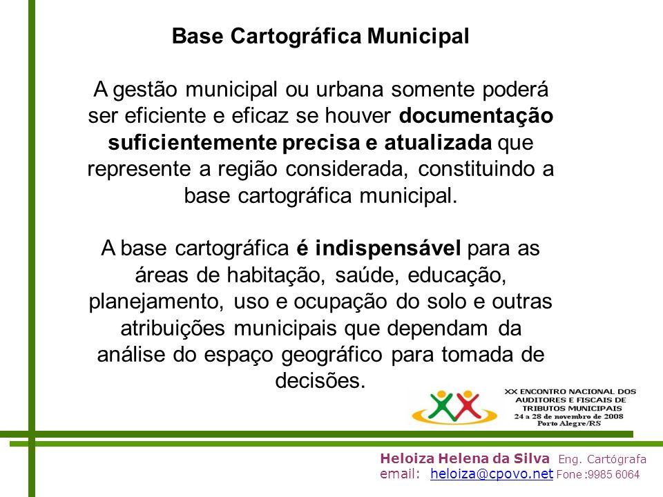 Heloiza Helena da Silva Eng. Cartógrafa email: heloiza@cpovo.net Fone :9985 6064heloiza@cpovo.net Base Cartográfica Municipal A gestão municipal ou ur