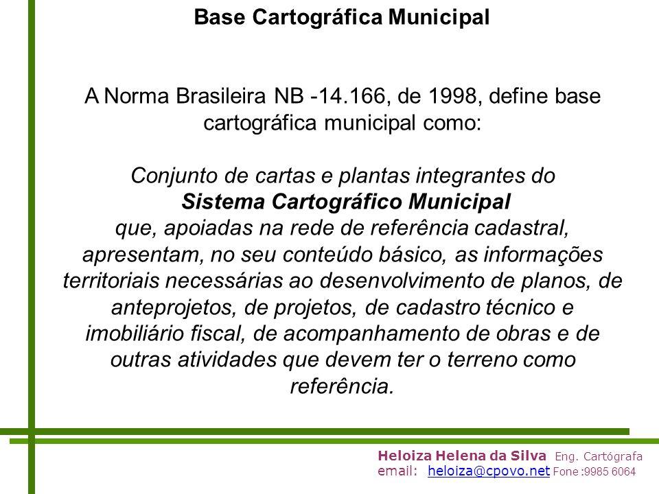Heloiza Helena da Silva Eng. Cartógrafa email: heloiza@cpovo.net Fone :9985 6064heloiza@cpovo.net Base Cartográfica Municipal A Norma Brasileira NB 14