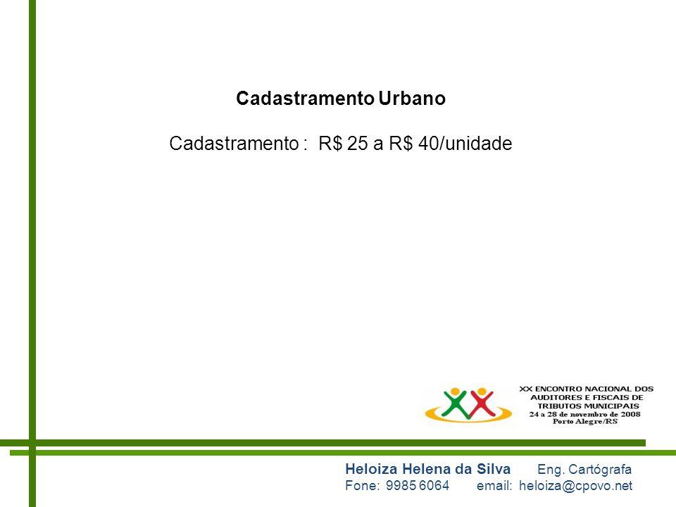 Heloiza Helena da Silva Eng. Cartógrafa Fone: 9985 6064 email: heloiza@cpovo.net Cadastramento Urbano Cadastramento : R$ 25 a R$ 40/unidade