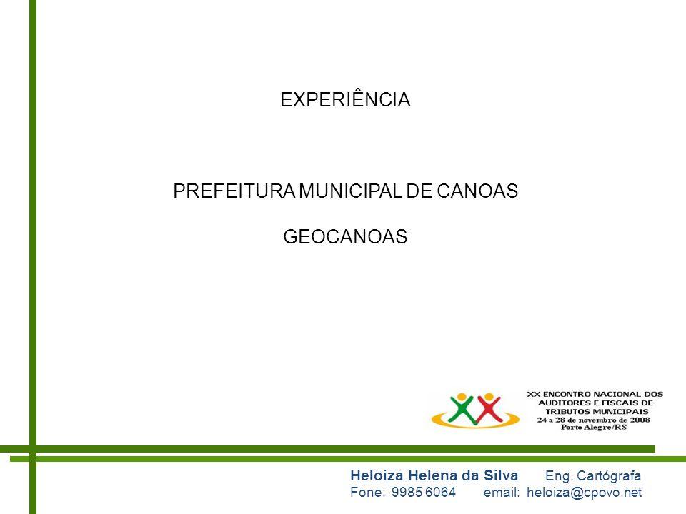 Heloiza Helena da Silva Eng. Cartógrafa Fone: 9985 6064 email: heloiza@cpovo.net EXPERIÊNCIA PREFEITURA MUNICIPAL DE CANOAS GEOCANOAS