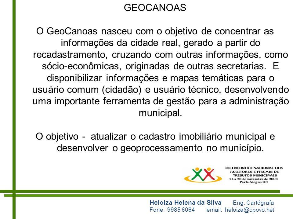 Heloiza Helena da Silva Eng. Cartógrafa Fone: 9985 6064 email: heloiza@cpovo.net GEOCANOAS O GeoCanoas nasceu com o objetivo de concentrar as informaç