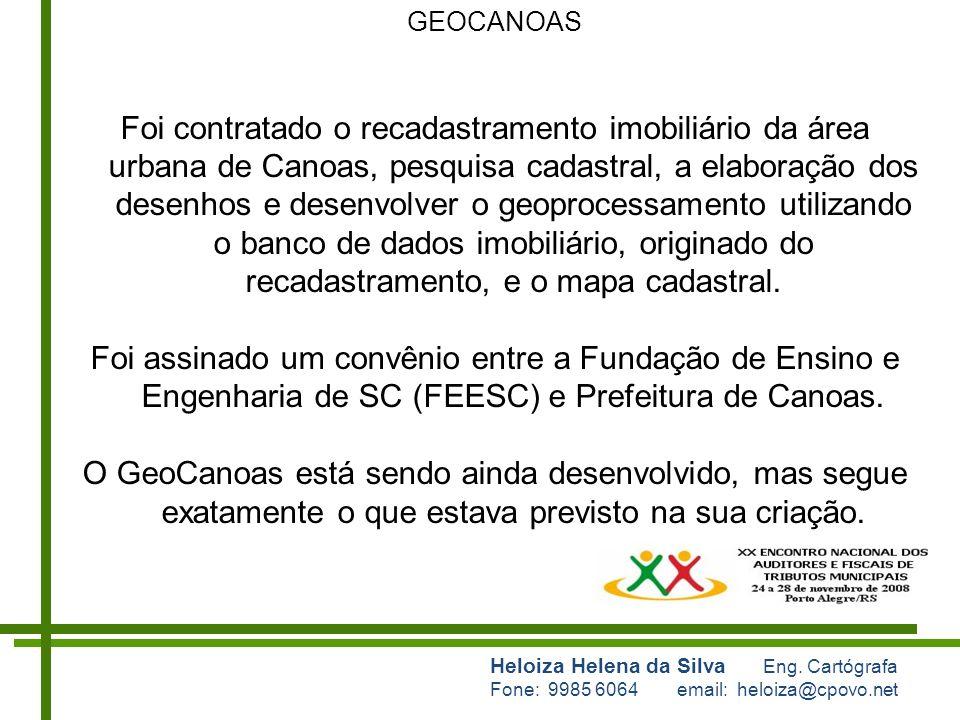 Heloiza Helena da Silva Eng. Cartógrafa Fone: 9985 6064 email: heloiza@cpovo.net GEOCANOAS Foi contratado o recadastramento imobiliário da área urbana