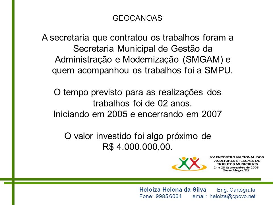 Heloiza Helena da Silva Eng. Cartógrafa Fone: 9985 6064 email: heloiza@cpovo.net GEOCANOAS A secretaria que contratou os trabalhos foram a Secretaria