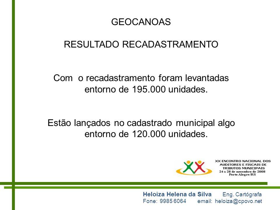 Heloiza Helena da Silva Eng. Cartógrafa Fone: 9985 6064 email: heloiza@cpovo.net GEOCANOAS RESULTADO RECADASTRAMENTO Com o recadastramento foram levan