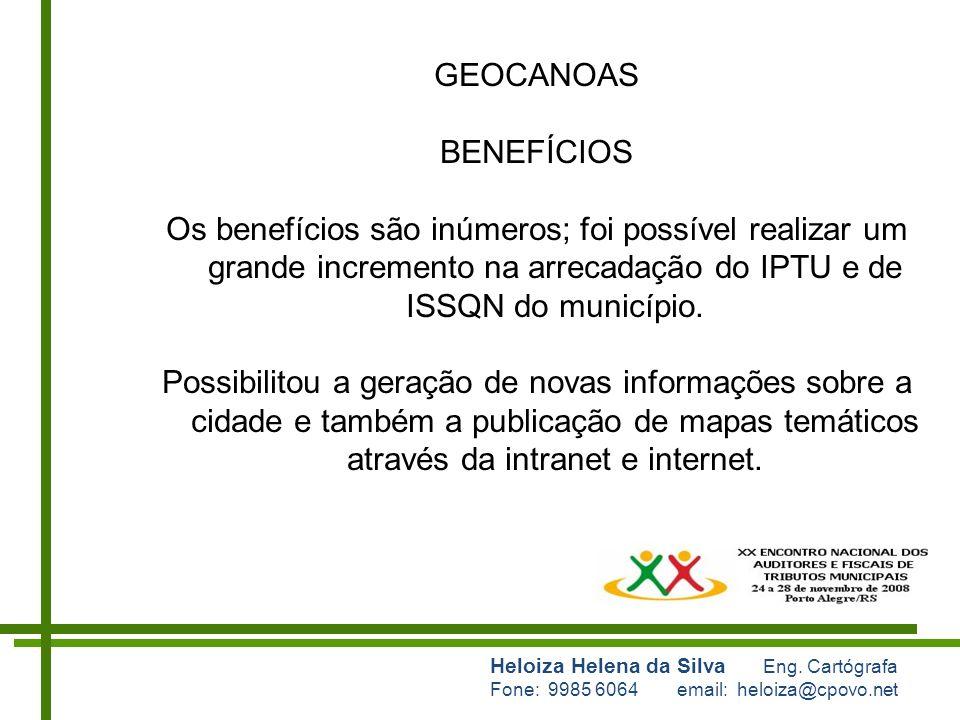 Heloiza Helena da Silva Eng. Cartógrafa Fone: 9985 6064 email: heloiza@cpovo.net GEOCANOAS BENEFÍCIOS Os benefícios são inúmeros; foi possível realiza