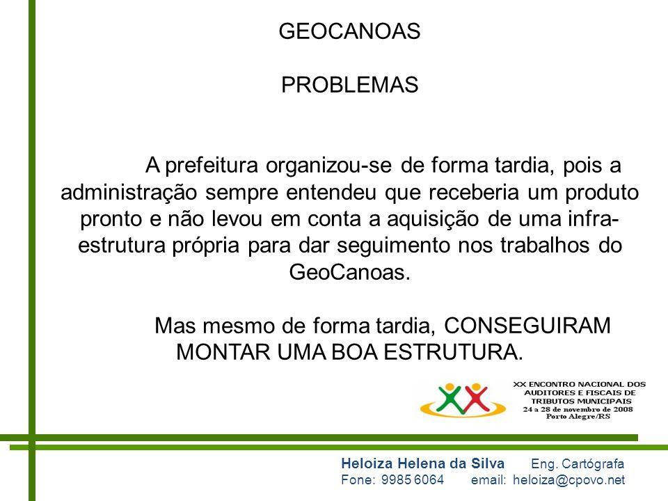 Heloiza Helena da Silva Eng. Cartógrafa Fone: 9985 6064 email: heloiza@cpovo.net GEOCANOAS PROBLEMAS A prefeitura organizou-se de forma tardia, pois a