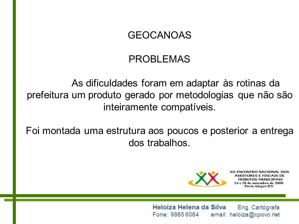 Heloiza Helena da Silva Eng. Cartógrafa Fone: 9985 6064 email: heloiza@cpovo.net GEOCANOAS PROBLEMAS As dificuldades foram em adaptar às rotinas da pr