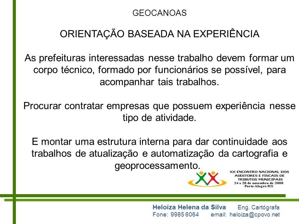 Heloiza Helena da Silva Eng. Cartógrafa Fone: 9985 6064 email: heloiza@cpovo.net GEOCANOAS ORIENTAÇÃO BASEADA NA EXPERIÊNCIA As prefeituras interessad