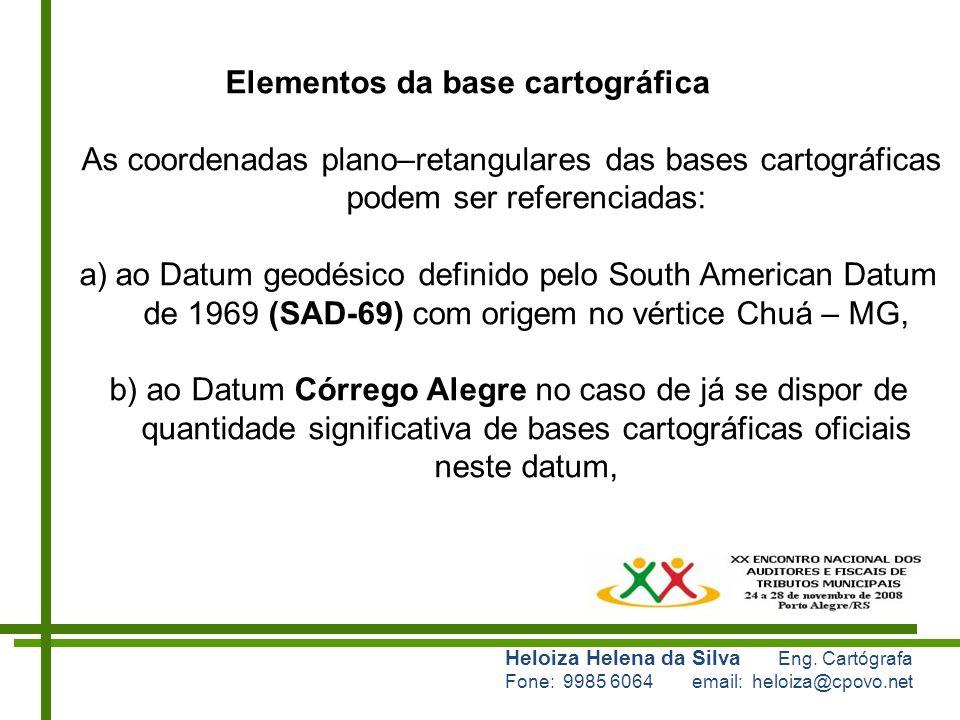 Heloiza Helena da Silva Eng. Cartógrafa Fone: 9985 6064 email: heloiza@cpovo.net Elementos da base cartográfica As coordenadas plano–retangulares das